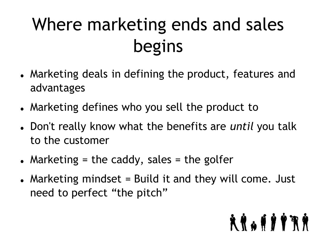 Where marketing ends and sales begins Marketing deals in defining the product, features and advantages Marketing defines who you sell the product to Don t really know what the benefits are until you talk to the customer Marketing = the caddy, sales = the golfer Marketing mindset = Build it and they will come.