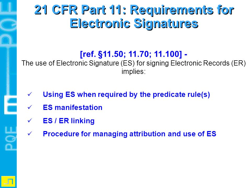 [ref. §11.50; 11.70; 11.100] - The use of Electronic Signature (ES) for signing Electronic Records (ER) implies: Using ES when required by the predica