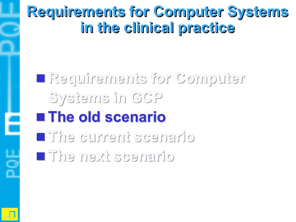 Evolution of Computer System in GCP: the old Scenario Case History Paper CRF Clinical DB (eCRF) w/o eSignature 1.Data are registered in the paper Case History 2.Data are reported in the CRF Paper Form 3.Data are migrated in the Clinical DB (option: Electronic Signature) 1.Data are registered in the paper Case History 2.Data are reported in the CRF Paper Form 3.Data are migrated in the Clinical DB (option: Electronic Signature)