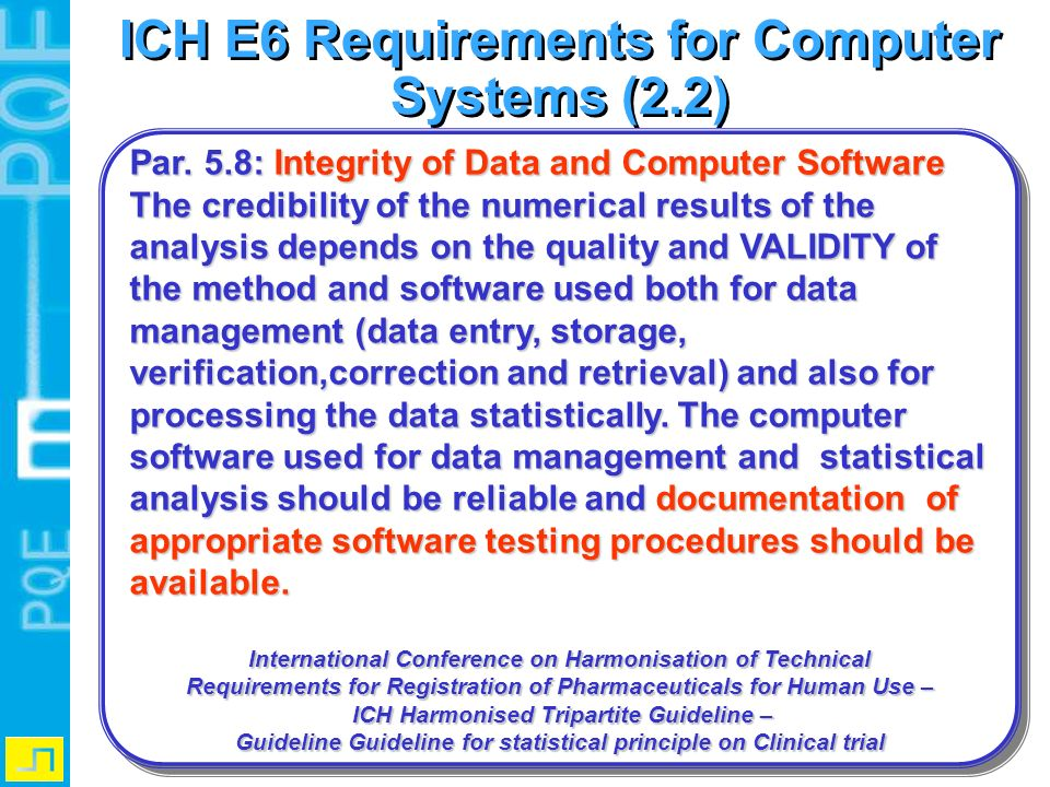 ICH E6 Requirements for Computer Systems (2.2) Par. 5.8: Integrity of Data and Computer Software The credibility of the numerical results of the analy