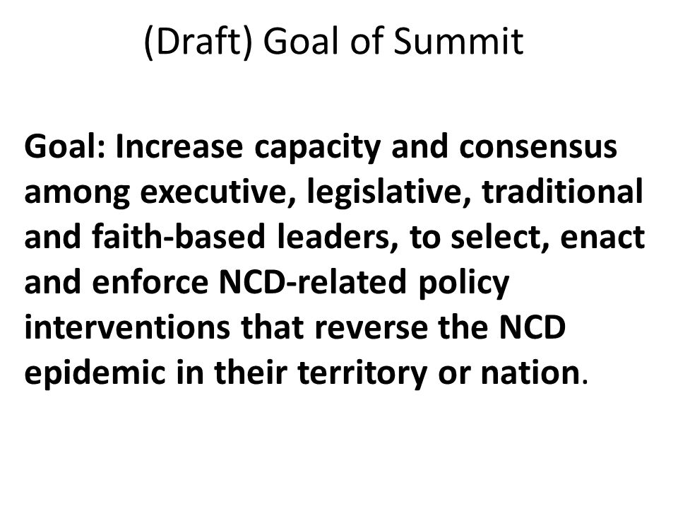 (Draft) Goal of Summit Goal: Increase capacity and consensus among executive, legislative, traditional and faith-based leaders, to select, enact and enforce NCD-related policy interventions that reverse the NCD epidemic in their territory or nation.