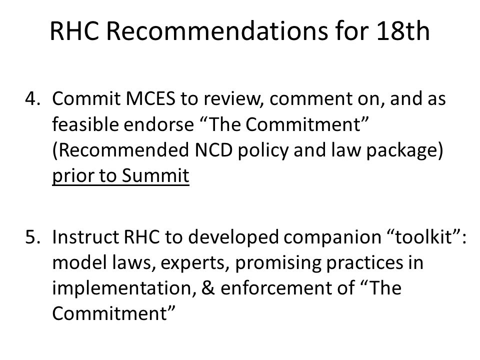 RHC Recommendations for 18th 4.Commit MCES to review, comment on, and as feasible endorse The Commitment (Recommended NCD policy and law package) prior to Summit 5.Instruct RHC to developed companion toolkit: model laws, experts, promising practices in implementation, & enforcement of The Commitment