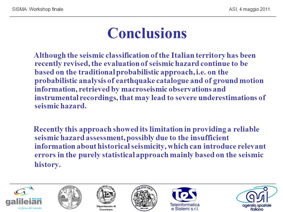 SISMA: Workshop finaleASI, 4 maggio 2011 Conclusions Although the seismic classification of the Italian territory has been recently revised, the evaluation of seismic hazard continue to be based on the traditional probabilistic approach, i.e.