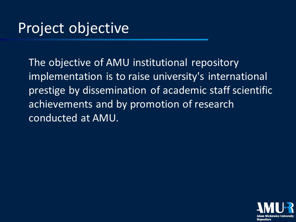 Project objective The objective of AMU institutional repository implementation is to raise university s international prestige by dissemination of academic staff scientific achievements and by promotion of research conducted at AMU.