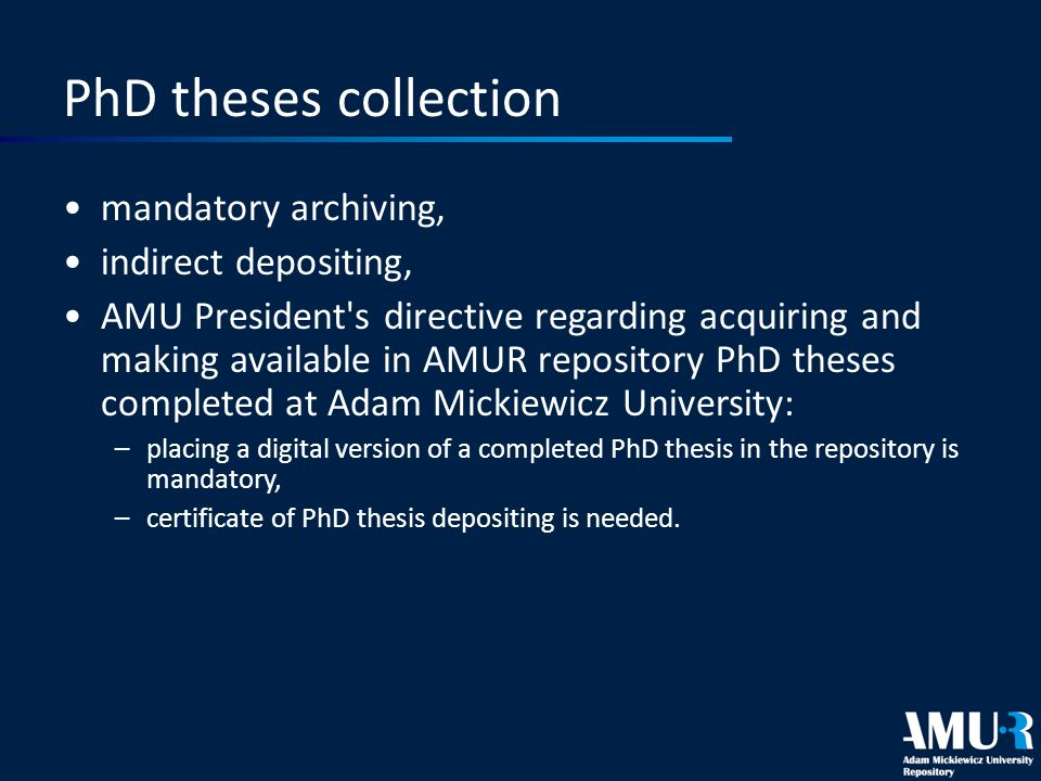 PhD theses collection mandatory archiving, indirect depositing, AMU President s directive regarding acquiring and making available in AMUR repository PhD theses completed at Adam Mickiewicz University: –placing a digital version of a completed PhD thesis in the repository is mandatory, –certificate of PhD thesis depositing is needed.
