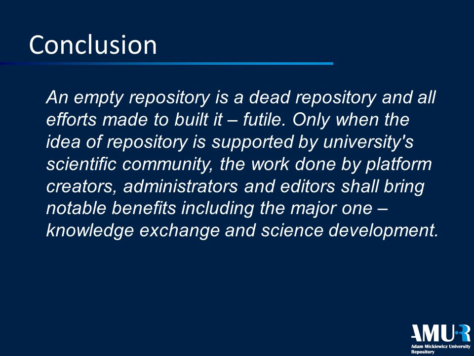 Conclusion An empty repository is a dead repository and all efforts made to built it – futile. Only when the idea of repository is supported by univer