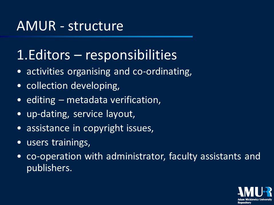 AMUR - structure 1.Editors – responsibilities activities organising and co-ordinating, collection developing, editing – metadata verification, up-dating, service layout, assistance in copyright issues, users trainings, co-operation with administrator, faculty assistants and publishers.