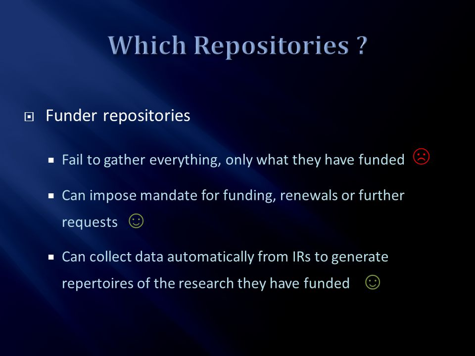 Funder repositories Fail to gather everything, only what they have funded Can impose mandate for funding, renewals or further requests Can collect dat