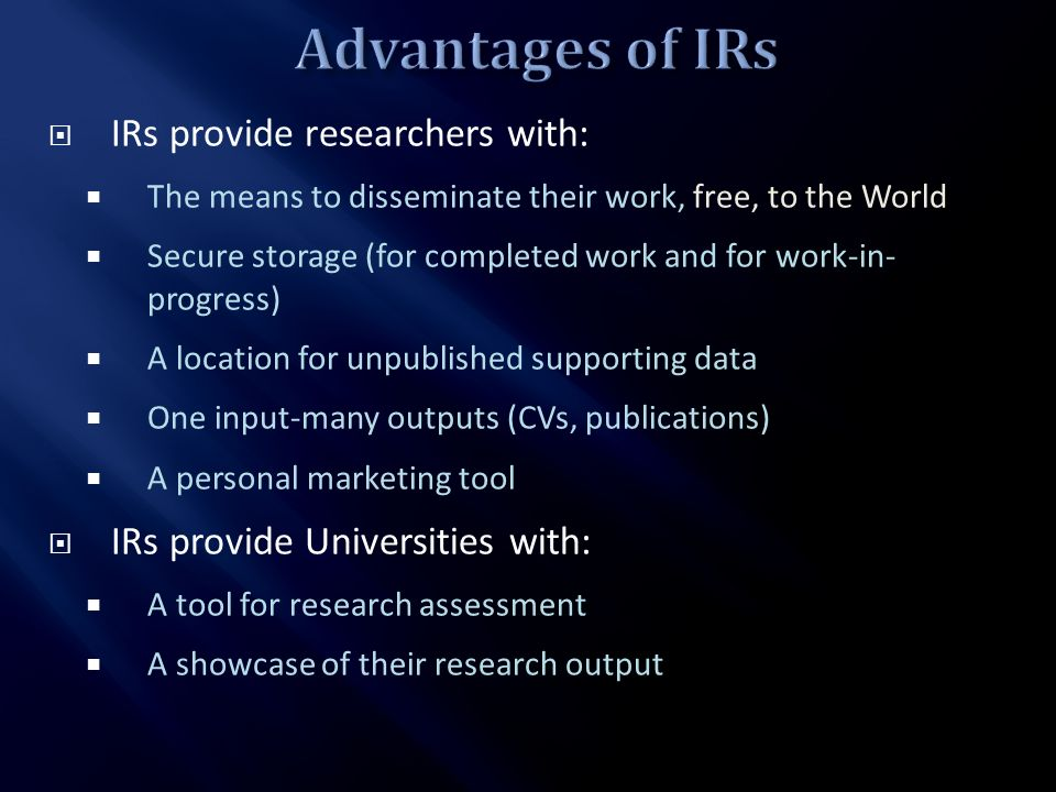 IRs provide researchers with: The means to disseminate their work, free, to the World Secure storage (for completed work and for work-in- progress) A