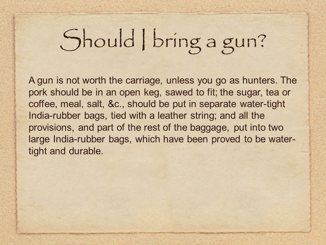 Should I bring a gun? A gun is not worth the carriage, unless you go as hunters. The pork should be in an open keg, sawed to fit; the sugar, tea or co