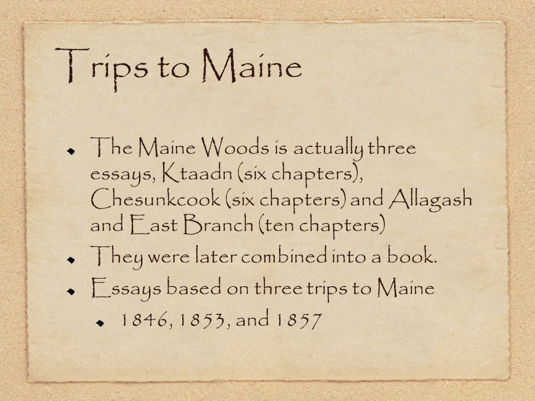 Trips to Maine The Maine Woods is actually three essays, Ktaadn (six chapters), Chesunkcook (six chapters) and Allagash and East Branch (ten chapters)