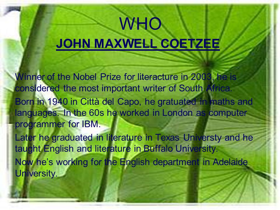 WHO JOHN MAXWELL COETZEE Winner of the Nobel Prize for literacture in 2003, he is considered the most important writer of South Africa.