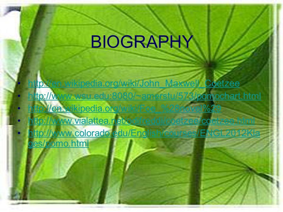 BIOGRAPHY http://en.wikipedia.org/wiki/John_Maxwell_Coetzee http://www.wsu.edu:8080/~amerstu/573/pomochart.html http://en.wikipedia.org/wiki/Foe_%28novel%29 http://www.vialattea.net/odifreddi/coetzee/coetzee.html http://www.colorado.edu/English/courses/ENGL2012Kla ges/pomo.htmlhttp://www.colorado.edu/English/courses/ENGL2012Kla ges/pomo.html