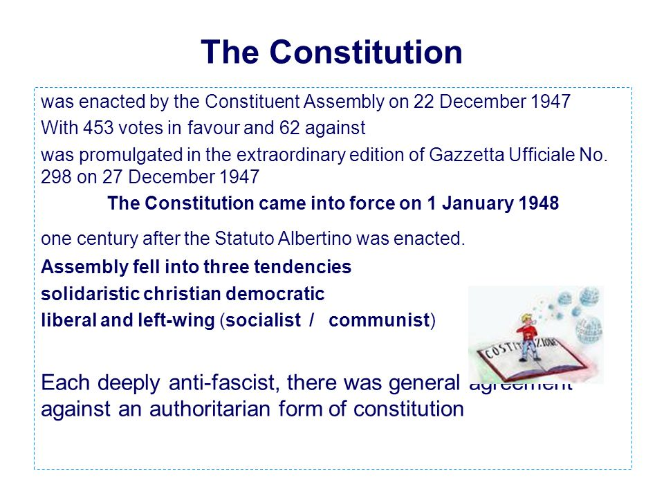 The Constitution was enacted by the Constituent Assembly on 22 December 1947 With 453 votes in favour and 62 against was promulgated in the extraordinary edition of Gazzetta Ufficiale No.