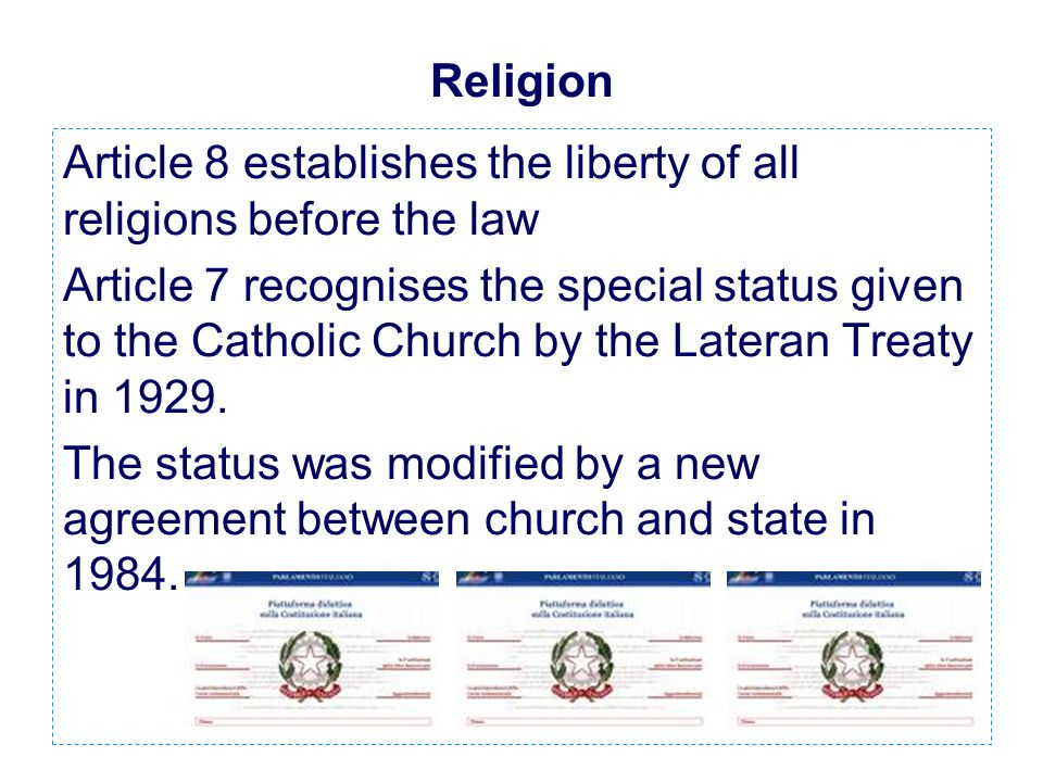 Religion Article 8 establishes the liberty of all religions before the law Article 7 recognises the special status given to the Catholic Church by the Lateran Treaty in 1929.