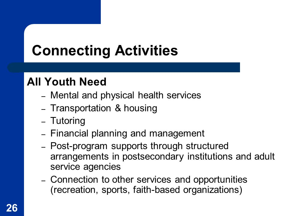26 Connecting Activities All Youth Need – Mental and physical health services – Transportation & housing – Tutoring – Financial planning and managemen