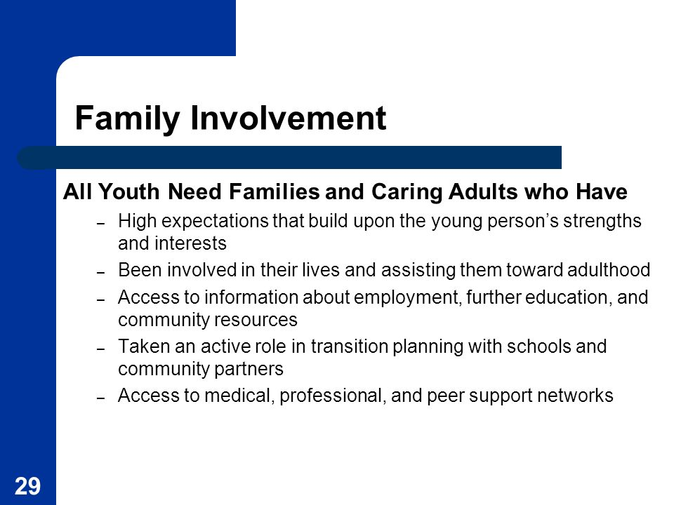 29 Family Involvement All Youth Need Families and Caring Adults who Have – High expectations that build upon the young persons strengths and interests