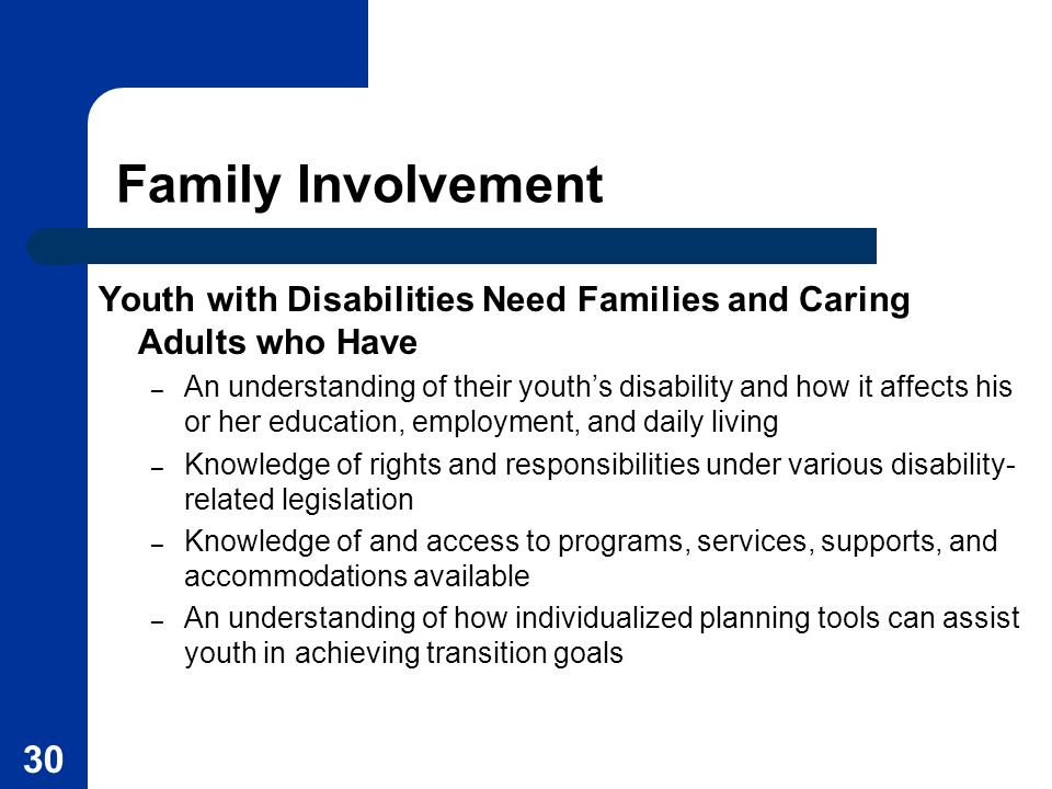 30 Family Involvement Youth with Disabilities Need Families and Caring Adults who Have – An understanding of their youths disability and how it affect
