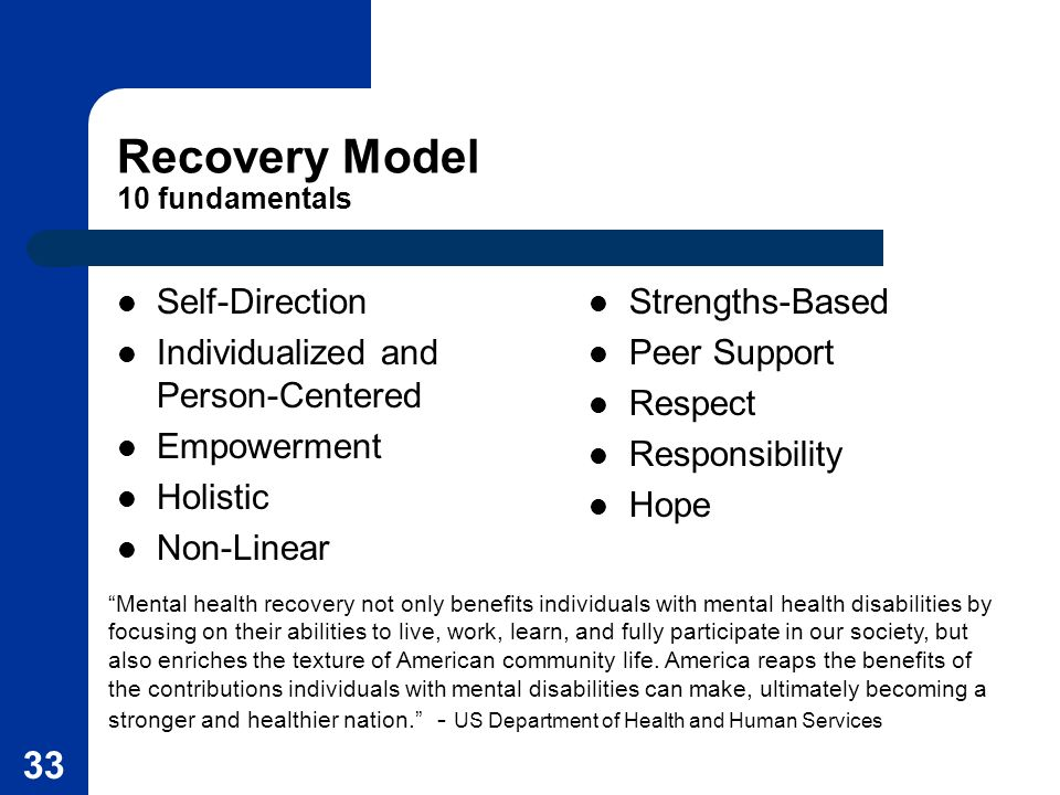 33 Recovery Model 10 fundamentals Self-Direction Individualized and Person-Centered Empowerment Holistic Non-Linear Strengths-Based Peer Support Respe