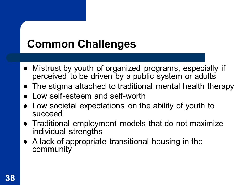 38 Common Challenges Mistrust by youth of organized programs, especially if perceived to be driven by a public system or adults The stigma attached to