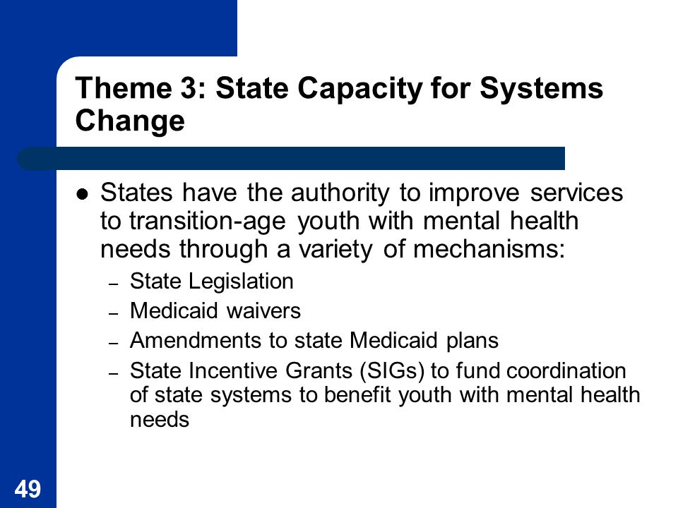 49 Theme 3: State Capacity for Systems Change States have the authority to improve services to transition-age youth with mental health needs through a