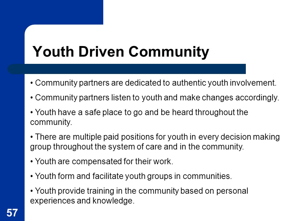 57 Youth Driven Community Community partners are dedicated to authentic youth involvement. Community partners listen to youth and make changes accordi