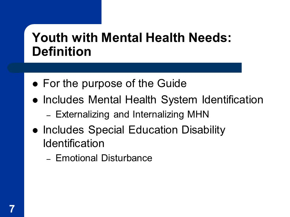 7 Youth with Mental Health Needs: Definition For the purpose of the Guide Includes Mental Health System Identification – Externalizing and Internalizi