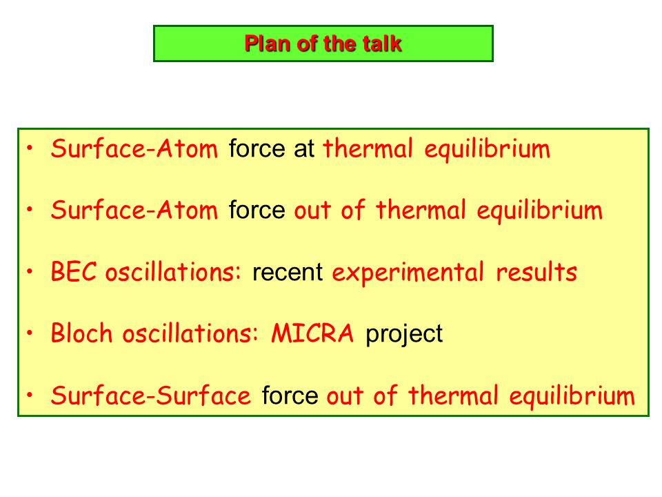 Plan of the talk Surface-Atom force at thermal equilibrium Surface-Atom force out of thermal equilibrium BEC oscillations: recent experimental results
