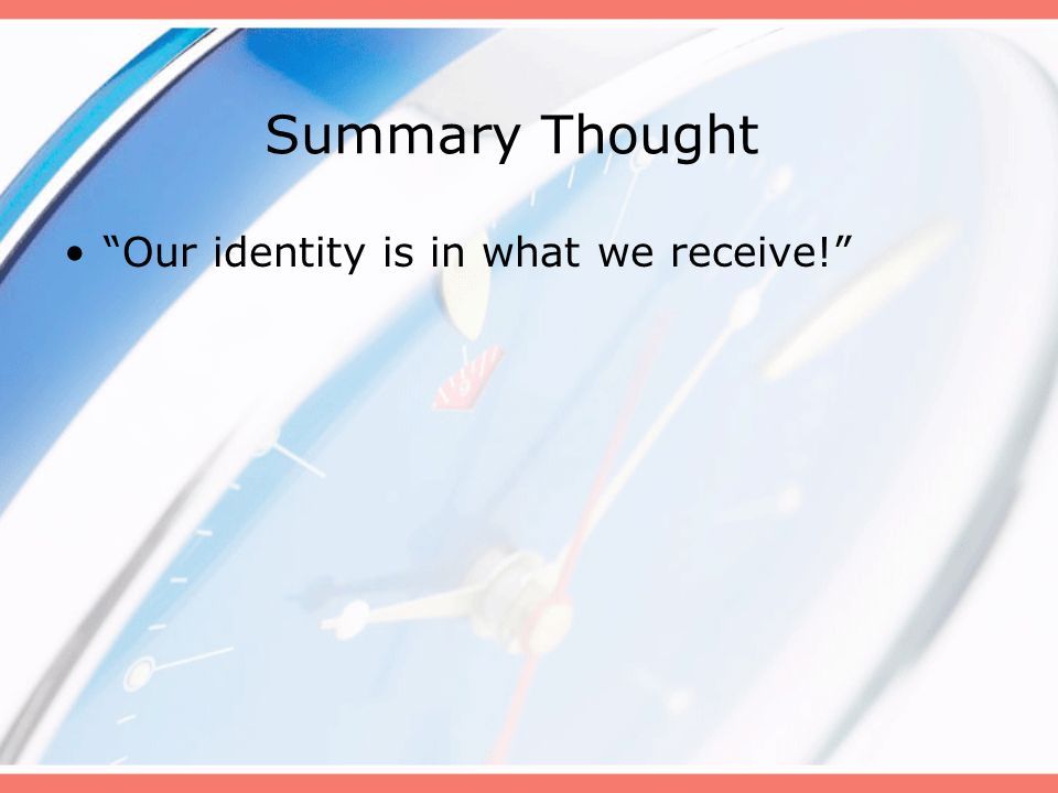 Summary Thought Our identity is in what we receive!