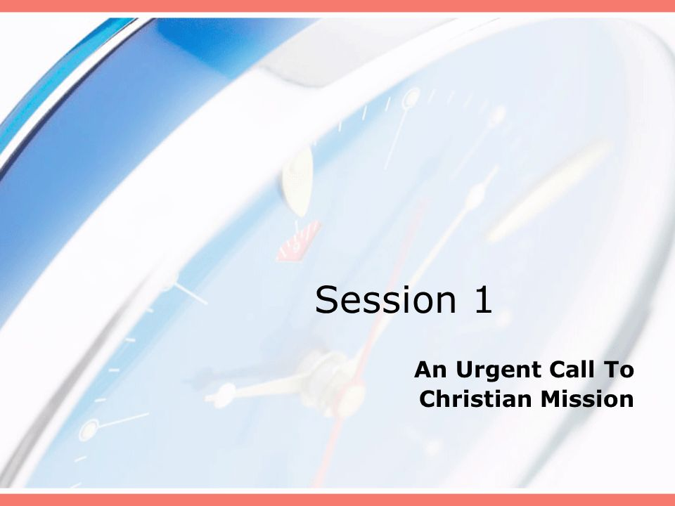 Session 1 An Urgent Call To Christian Mission