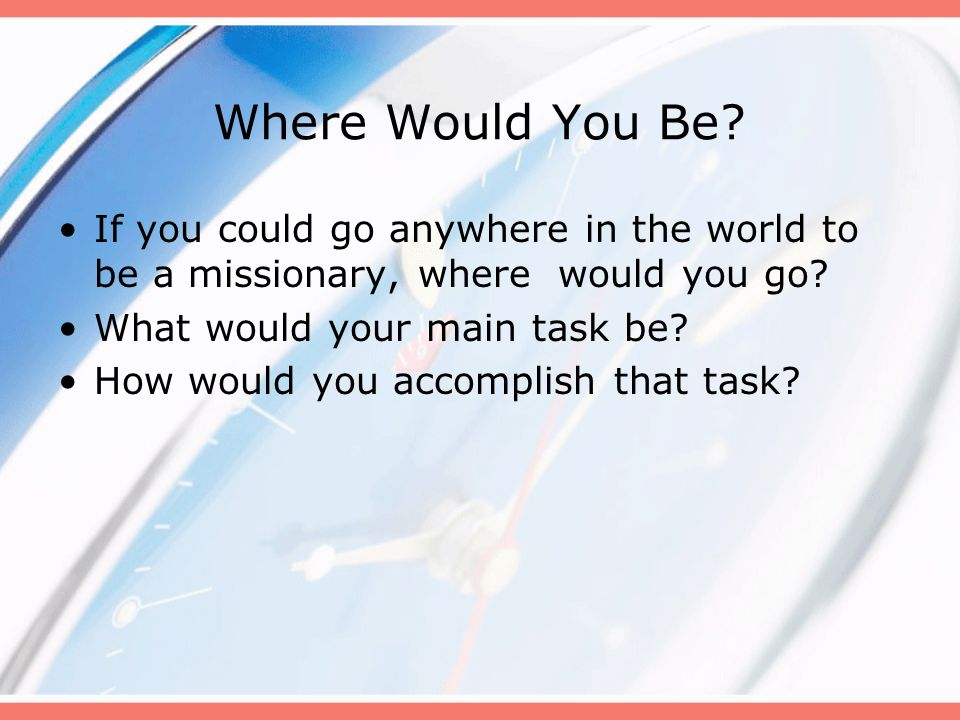 Where Would You Be? If you could go anywhere in the world to be a missionary, where would you go? What would your main task be? How would you accompli