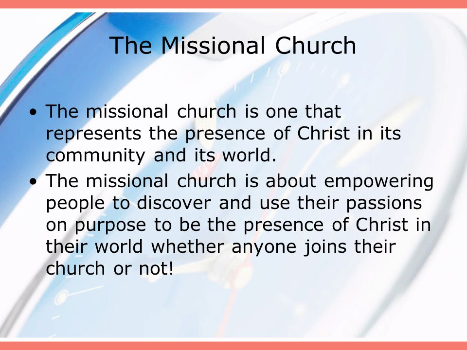 The Missional Church The missional church is one that represents the presence of Christ in its community and its world. The missional church is about