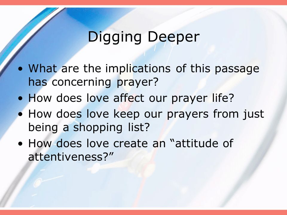 Digging Deeper What are the implications of this passage has concerning prayer? How does love affect our prayer life? How does love keep our prayers f