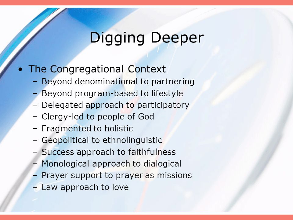 Digging Deeper The Congregational Context –Beyond denominational to partnering –Beyond program-based to lifestyle –Delegated approach to participatory