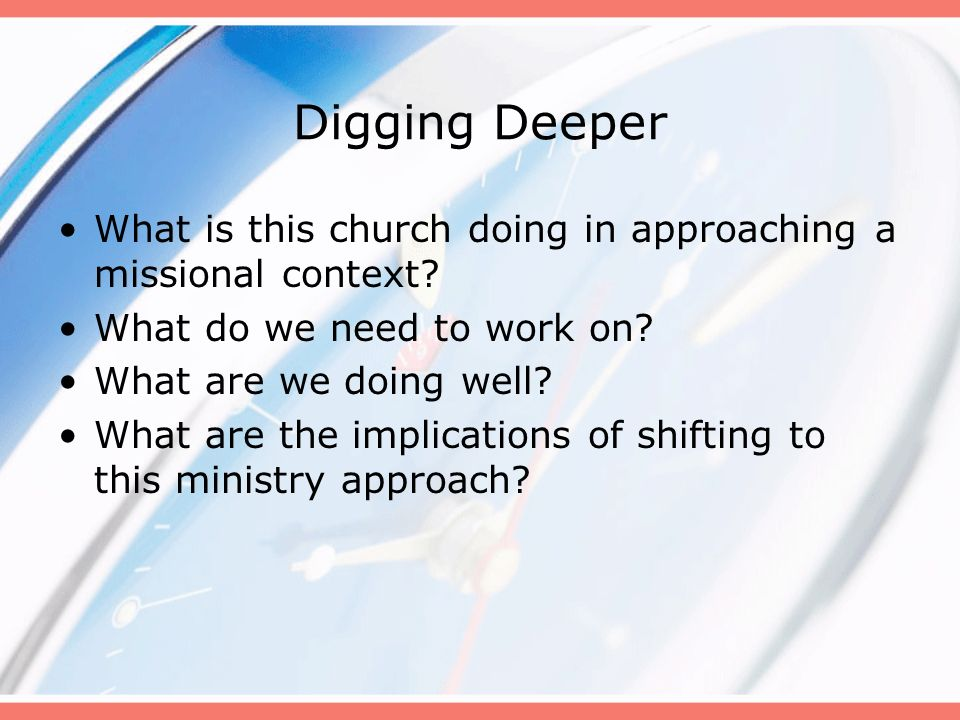 Digging Deeper What is this church doing in approaching a missional context? What do we need to work on? What are we doing well? What are the implicat