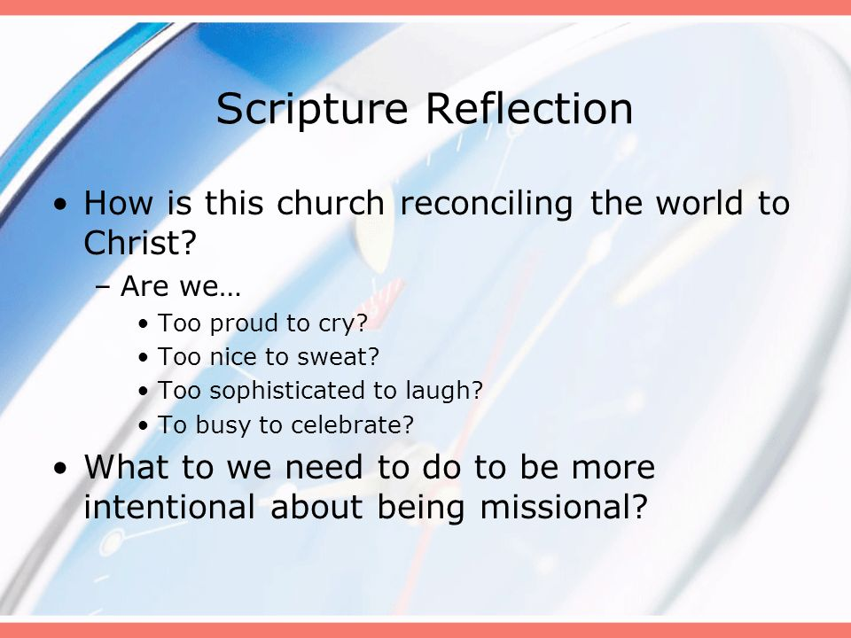 Scripture Reflection How is this church reconciling the world to Christ? –Are we… Too proud to cry? Too nice to sweat? Too sophisticated to laugh? To