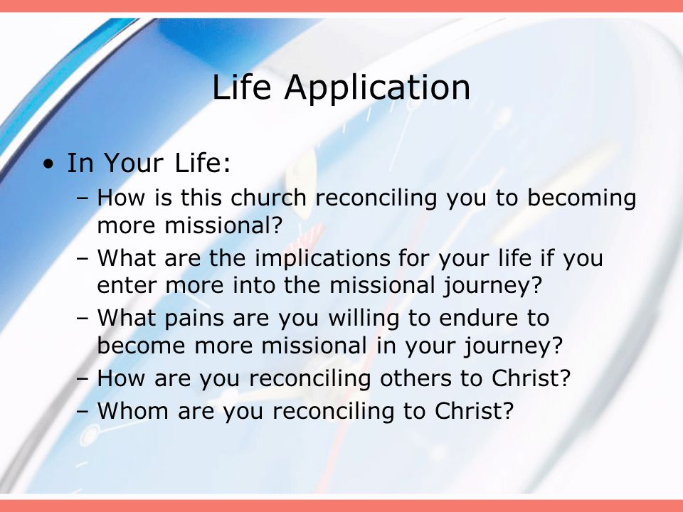 Life Application In Your Life: –How is this church reconciling you to becoming more missional? –What are the implications for your life if you enter m