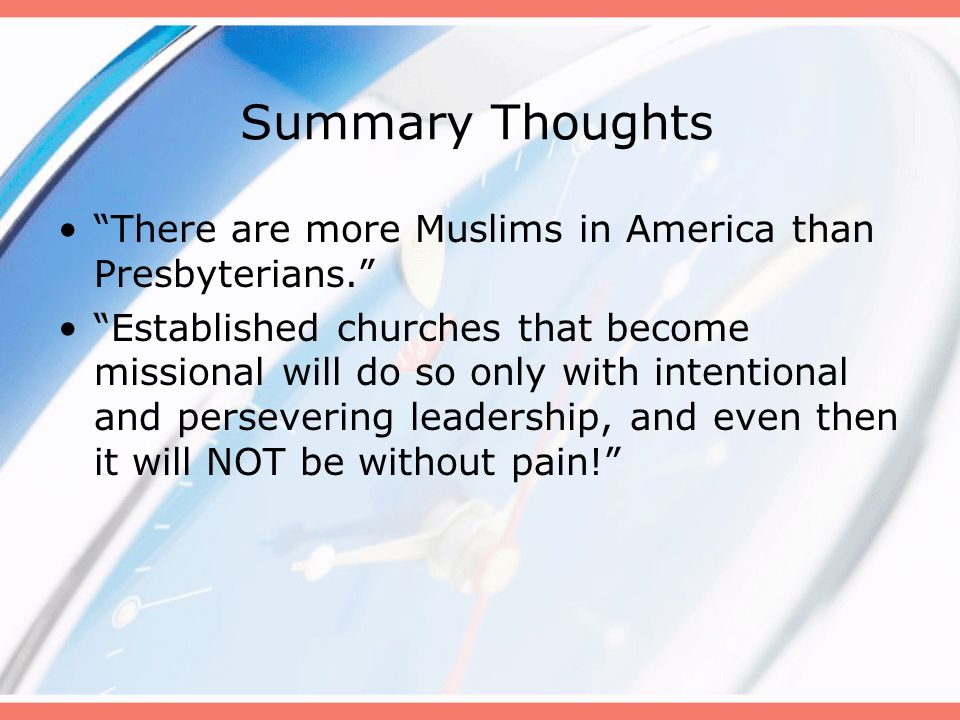 Summary Thoughts There are more Muslims in America than Presbyterians. Established churches that become missional will do so only with intentional and