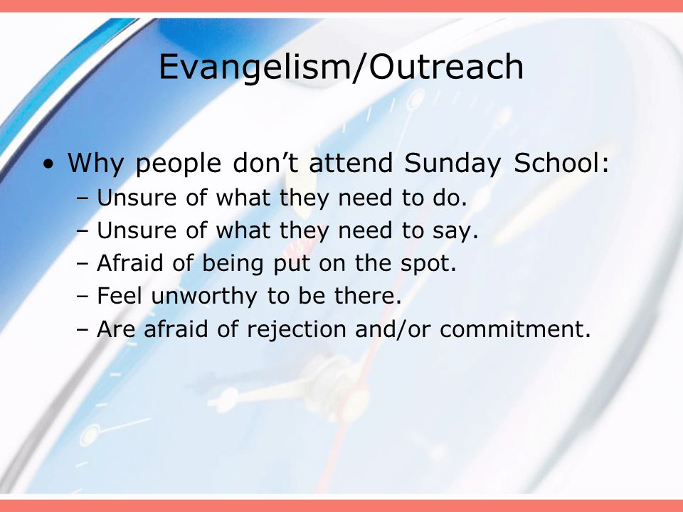 Evangelism/Outreach Why people dont attend Sunday School: –Unsure of what they need to do. –Unsure of what they need to say. –Afraid of being put on t
