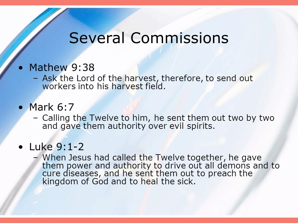Several Commissions Mathew 9:38 –Ask the Lord of the harvest, therefore, to send out workers into his harvest field. Mark 6:7 –Calling the Twelve to h