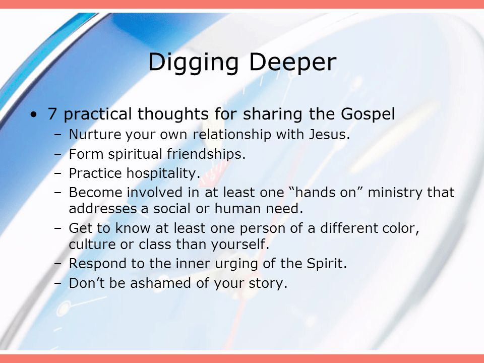 Digging Deeper 7 practical thoughts for sharing the Gospel –Nurture your own relationship with Jesus. –Form spiritual friendships. –Practice hospitali