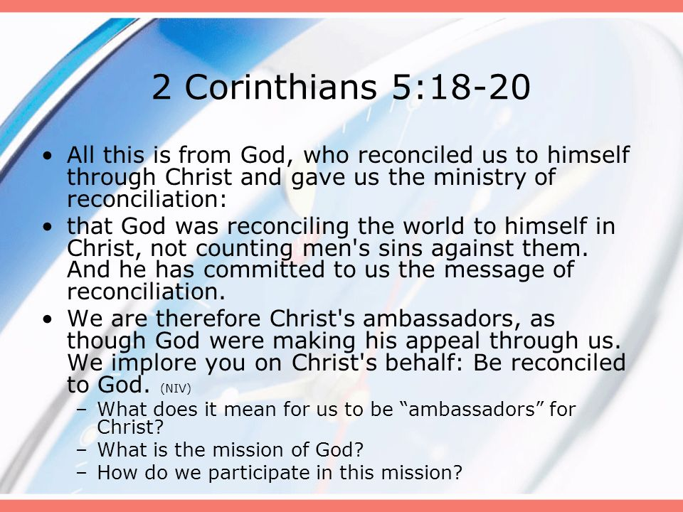 2 Corinthians 5:18-20 All this is from God, who reconciled us to himself through Christ and gave us the ministry of reconciliation: that God was recon