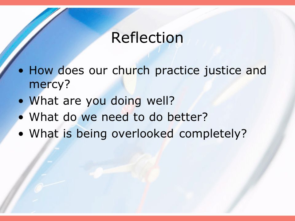 Reflection How does our church practice justice and mercy? What are you doing well? What do we need to do better? What is being overlooked completely?