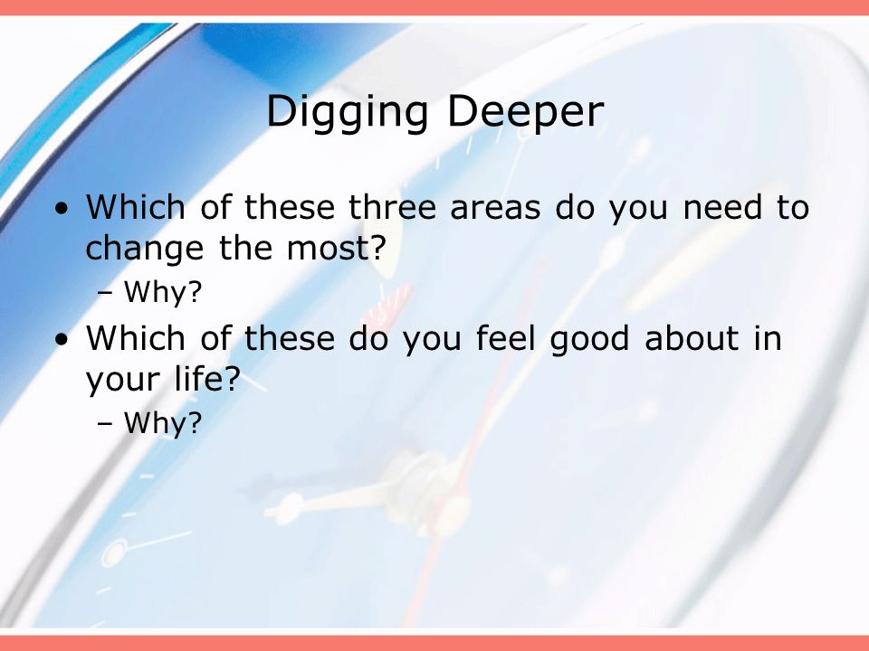 Digging Deeper Which of these three areas do you need to change the most? –Why? Which of these do you feel good about in your life? –Why?