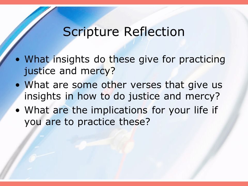 Scripture Reflection What insights do these give for practicing justice and mercy? What are some other verses that give us insights in how to do justi