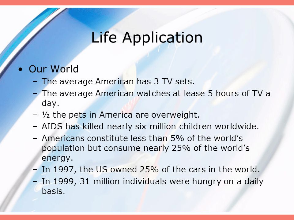 Life Application Our World –The average American has 3 TV sets. –The average American watches at lease 5 hours of TV a day. –½ the pets in America are