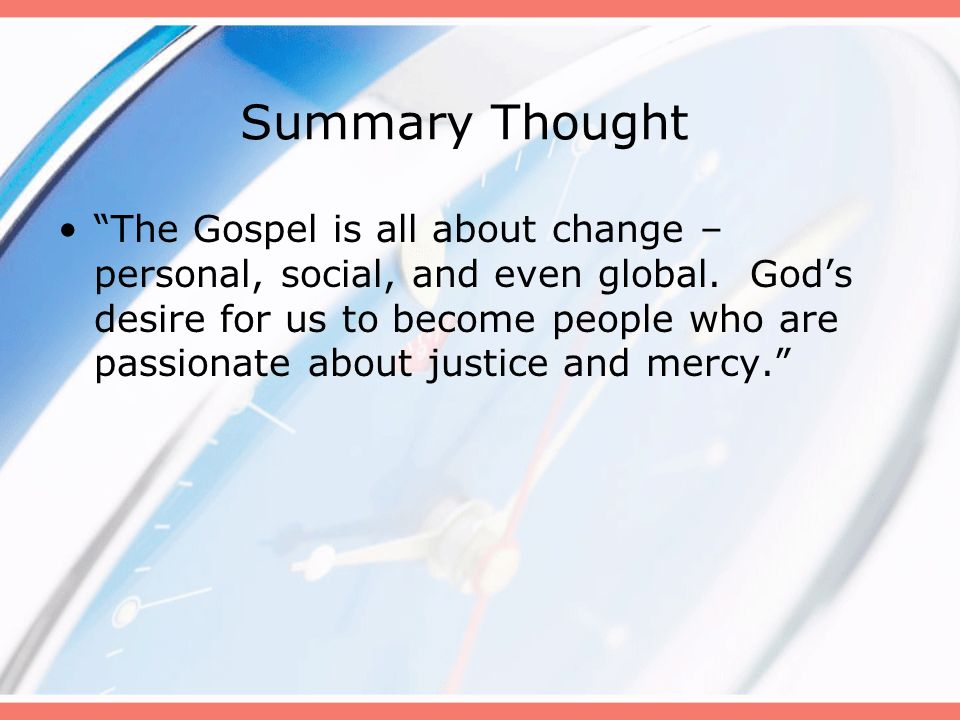 Summary Thought The Gospel is all about change – personal, social, and even global. Gods desire for us to become people who are passionate about justi