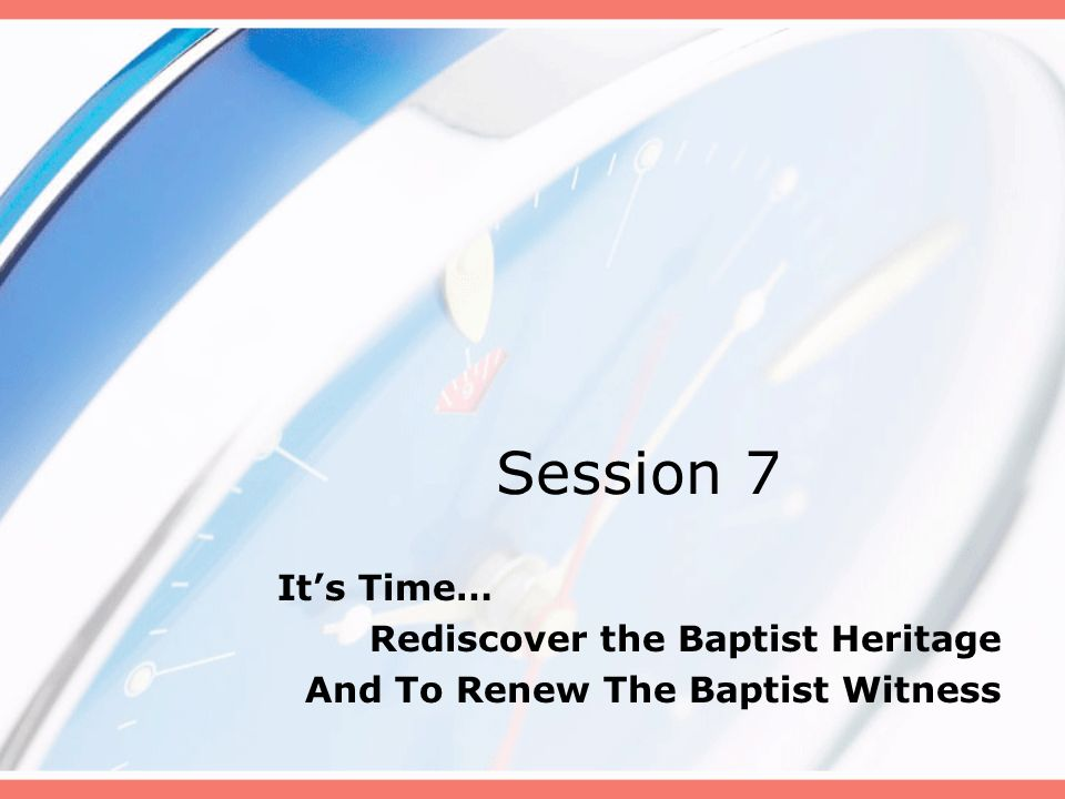 Session 7 Its Time… Rediscover the Baptist Heritage And To Renew The Baptist Witness
