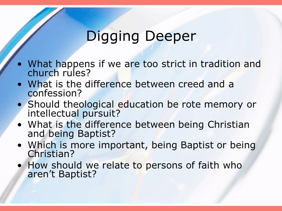 Digging Deeper What happens if we are too strict in tradition and church rules? What is the difference between creed and a confession? Should theologi