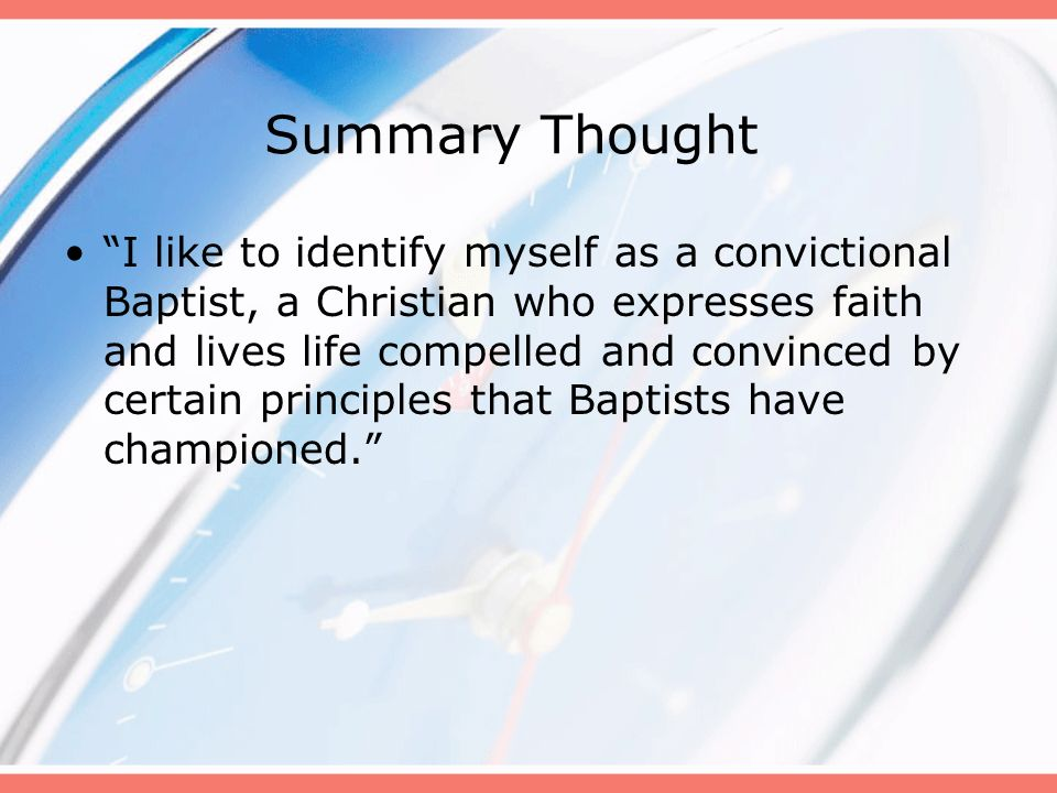 Summary Thought I like to identify myself as a convictional Baptist, a Christian who expresses faith and lives life compelled and convinced by certain